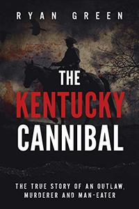 The Kentucky Cannibal: The True Story of an Outlaw, Murderer and Man-Eater