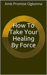 How To Take Your Healing By Force