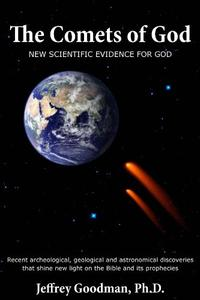 THE COMETS OF GOD- New Scientific Evidence for God: Recent archeological, geological and astronomical discoveries that shine new light on the Bible and its prophecies