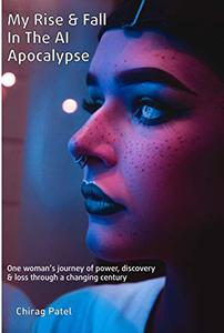 My Rise and Fall In The AI Apocalypse (2017-2072): One woman's journey of power, discovery and loss through a changing century