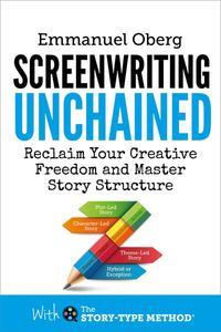 Screenwriting Unchained - Reclaim Your Creative Freedom and Master Story Structure