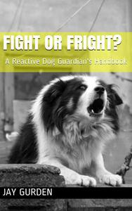Fight or Fright? A Reactive Dog Guardian's Handbook
