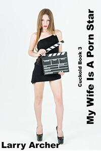 My Wife Is A Porn Star: Cuckolding 3 (Cuckolding