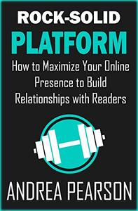 Rock-Solid Platform: How to Maximize Your Online Presence to Build Relationships with Readers