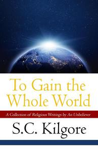 To Gain the Whole World: A Collection of Religious Writings by An Unbeliever