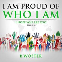 I Am Proud of Who I Am: I hope you are too