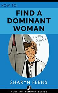 FEMDOM: How To Find A Dominant Woman: For Submissive Men