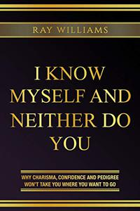 I Know Myself and Neither Do You: Why Charisma, Confidence and Pedigree Won't Take You Where You Want to Go