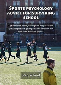 Sports Psychology Advice for Surviving School: Tips on mental health, dealing with peer, coach and spectator pressure, getting back into condition, and ... Education in Theory and Practice Book 3)