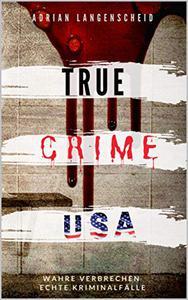 TRUE CRIME USA I wahre Verbrechen – echte Kriminalfälle I Adrian Langenscheid: schockierende Kurzgeschichten aus dem wahren Leben