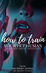 How to Train Your Pet Human: And Other Erotic Adventures