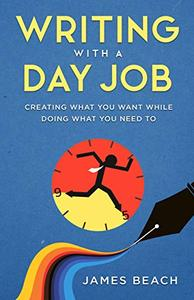 Writing With a Day Job: Creating what you want while doing what you need to