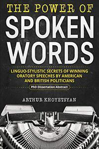 The Power of Spoken Words – Linguo-stylistic Secrets of Winning Oratory Speeches by American and British Politicians: A Ph.D. Dissertation Abstract On Argumentative Discourse Analysis