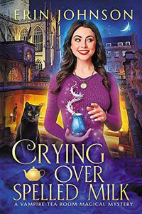 Crying Over Spelled Milk: The Vampire Tea Room Magical Mysteries