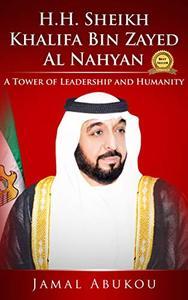 H.H. Sheikh Khalifa Bin Zayed Al Nahyan: A Tower of Leadership And Humanity