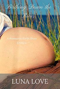 Birthing Down the River : A Romantic Birth Short Erotica