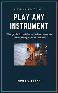 A Bar Napkin Guide: Play Any Instrument: The guide for adults who don't want to learn theory or take lessons
