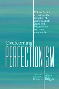 Overcoming Perfectionism: Release the lies, experience the liberation of giving yourself grace, and become who you were meant to be.