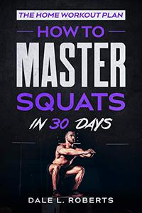 The Home Workout Plan: How to Master Squats in 30 Days