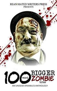 100 Word BIGGER Zombie Bites: An Undead Drabbles Anthology