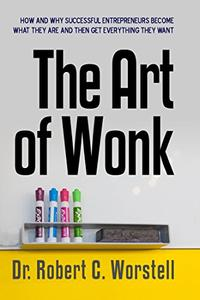 The Art of Wonk: How and Why Successful Entrepreneurs Become What They Are and Then Get Everything They Want