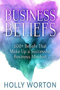 Business Beliefs: 600+ Beliefs That Make Up a Successful Business Mindset