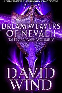 Dream Weavers of Nevaeh: A Post Apocalyptic Epic Sci-Fi Fantasy of Earth's Future