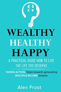 A PRACTICAL GUIDE HOW TO LIVE THE LIFE YOU DESERVE: Taking Actions Steps and Generating Multiple Income Streams