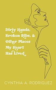 Dirty Hands, Broken Ribs, & Other Places My Heart Has Lived