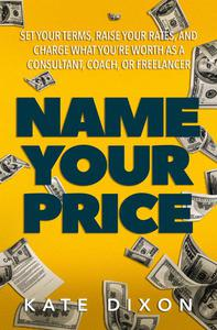 Name Your Price: Set Your Terms, Raise Your Rates, and Charge What You're Worth as a Consultant, Coach, or Freelancer