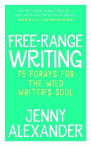 Free-Range Writing: 75 Forays For The Wild Writer's Soul