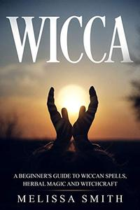 WICCA: A BEGINNER'S GUIDE TO WICCAN SPELLS, HERBAL MAGIC AND WITCHCRAFT