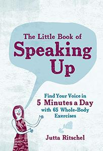The Little Book of Speaking Up: Find Your Voice in 5 Minutes a Day—with 65 Whole-Body Exercises