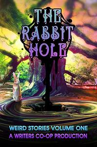 The Rabbit Hole: Weird Stories Volume One: A Writers Co-op Production