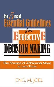 The 5 Most Essential Guidelines for Effective Decision Making: The Science to Achieving More In Less Time