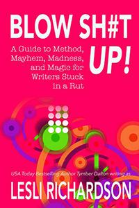 Blow Shit Up!: A Guide to Method, Mayhem, Madness, and Magic for Writers Stuck in a Rut