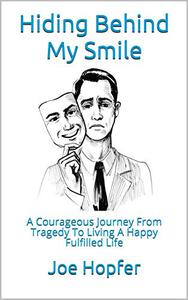 Hiding Behind My Smile: A Courageous Journey From Tragedy To Living A Happy Fulfilled Life