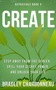 Create: Step away from the screen, spill your secret power, and unlock your life