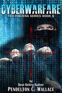 Cyberwarfare: Ted Higuera Series Book 6