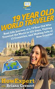 19 Year Old World Traveler: Real Life Journey of a 19 Year Old Who Traveled the World in 225 Days, Visiting 13 Countries, and Making Lots of New Friends!