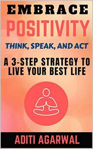 Embrace Positivity: Think, Speak, And Act - A 3-Step Strategy to Live Your Best Life