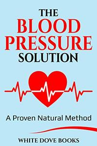 The Blood Pressure Solution: A Proven Natural Method