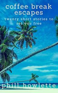 Coffee Break Escapes: Twenty Short Stories To Set You Free