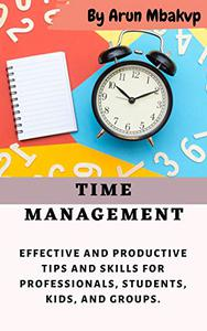 TIME MANAGEMENT: Effective and Productive Tips and Skills for Professionals, Students, Kids, and Groups
