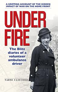 Under Fire: The Blitz Diaries of a Volunteer Ambulance Driver
