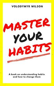 Master Your Habits: Why You Can't Change and How You Can