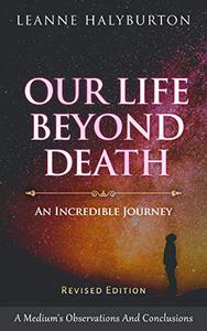 Our Life Beyond Death - An Incredible Journey: A medium's observations and conclusions about the experience of life after death... and why life and death are inextricably linked (revised edition).