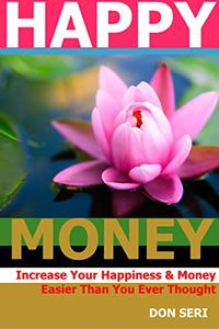 HAPPY MONEY: Increase Your Happiness & Money Easier Than You Ever Thought.