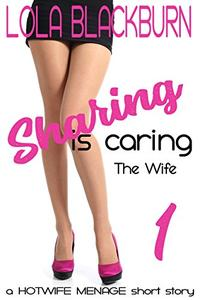 Sharing is Caring: The Wife: a Hotwife Menage short story