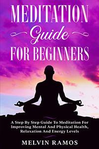 Meditation Guide for Beginners: A Step By Step Guide to Meditation for Improving Mental and Physical Health, Relaxation and Energy Levels